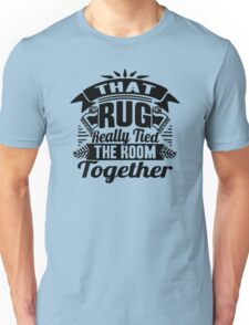 THAT RUG REALLY TIED THE ROOM TOGETHER Unisex T-Shirt