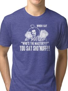 WHO'S THE MASTER YOU SAY SHO'NUFF Tri-blend T-Shirt