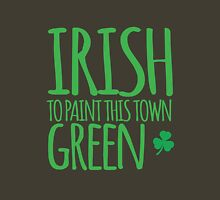 IRISH TO paint this town GREEN! with shamrocks Unisex T-Shirt