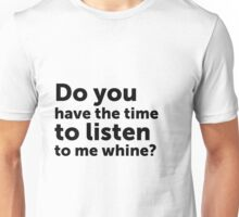 Do you have the time to listen to me whine? Unisex T-Shirt