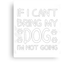 My lucky Dogs t-shirt,If i can't bring my Dog I'm not going Canvas Print