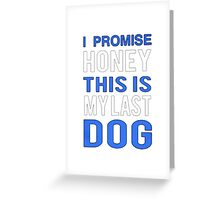 My lucky Dogs t-shirt,I promise Honey This is my last Dog Greeting Card
