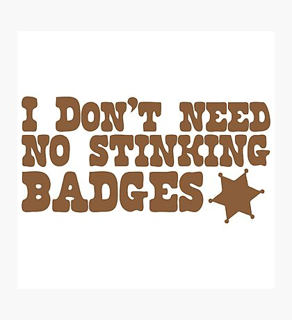 I don't need no stinking badges Photographic Print