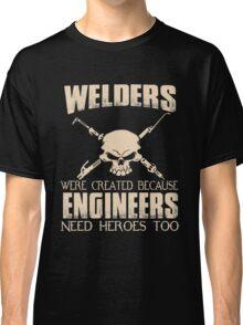 Welder - Were Created Because Engineers Need Heroes Too Classic T-Shirt