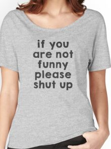 If you are not funny, please shut up Women's Relaxed Fit T-Shirt