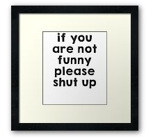 If you are not funny, please shut up Framed Print