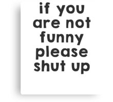 If you are not funny, please shut up Canvas Print