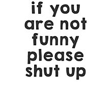 If you are not funny, please shut up Photographic Print
