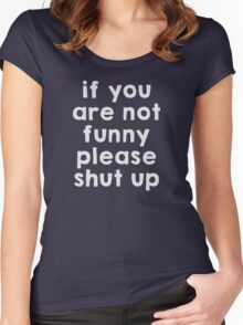 If you are not funny, please shut up Women's Fitted Scoop T-Shirt
