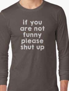 If you are not funny, please shut up Long Sleeve T-Shirt