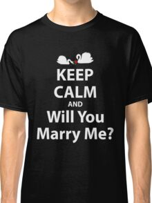 Keep Calm And Will You Marry Me? Classic T-Shirt