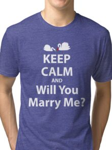 Keep Calm And Will You Marry Me? Tri-blend T-Shirt
