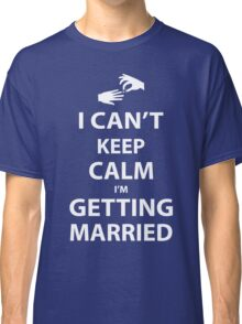 I'Can't Keep Calm I'm Getting Married Classic T-Shirt