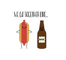 We go together like hot-dogs and beer. Photographic Print