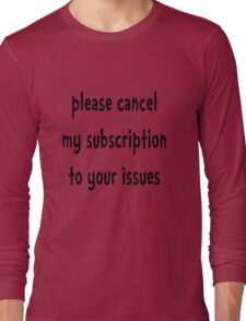 Please Cancel My Subscription To Your Issues - Funny T Shirt Long Sleeve T-Shirt