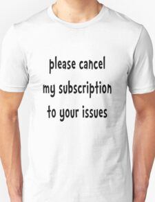 Please Cancel My Subscription To Your Issues - Funny T Shirt T-Shirt