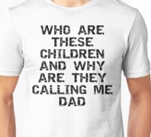 """Father's Day """"Who Are These Children And Why Are They Calling Me Dad"""" Unisex T-Shirt"""