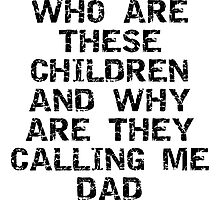 """Father's Day """"Who Are These Children And Why Are They Calling Me Dad"""" Photographic Print"""