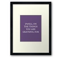 DWELL ON THE THINGS YOU ARE GRATEFUL FOR Framed Print