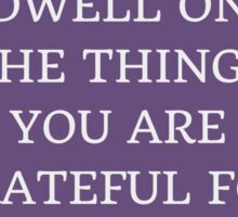 DWELL ON THE THINGS YOU ARE GRATEFUL FOR Sticker