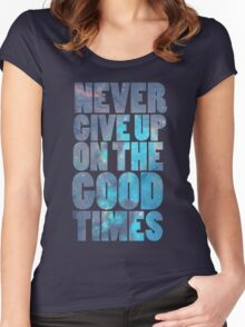 Never Give Up On The Good Times Women's Fitted Scoop T-Shirt