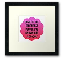 some fo the strongest people i've known are women Framed Print