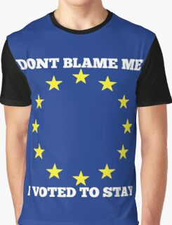 Don't Blame me, I voted to stay. BREXIT Graphic T-Shirt
