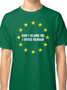 Don't Blame me, I voted remain.  Classic T-Shirt