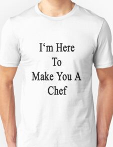 I'm Here To Make You A Chef Unisex T-Shirt