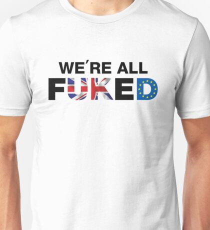 We're All F*cked, UK Brexit T-shirt Unisex T-Shirt