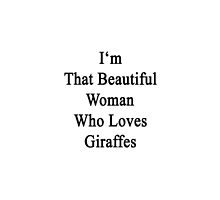 I'm That Beautiful Woman Who Loves Giraffes by supernova23