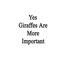 Yes Giraffes Are More Important  by supernova23
