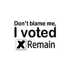 Don't blame me, I voted Remain by commentarytable