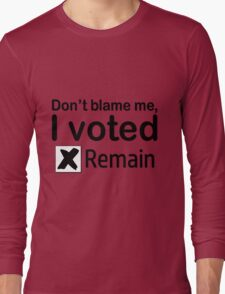 Don't blame me, I voted Remain Long Sleeve T-Shirt