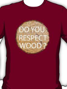 Do You Respect Wood ?  T-Shirt