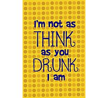 I'm Not As Think As You Drunk I Am Photographic Print