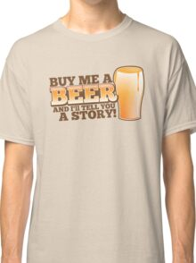 Buy me a BEER and I'll tell you a STORY! Classic T-Shirt
