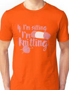 If I'm sitting I'm knitting Unisex T-Shirt
