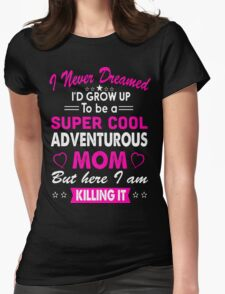 I Never Dreamed I'd Grow Up To Be A Super Cool Adventurous Mom Womens Fitted T-Shirt