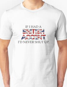 If I Had A British Accent I'd Never Shut Up T-Shirt