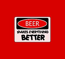 BEER MAKES EVERYTHING BETTER, FUNNY DANGER STYLE FAKE SAFETY SIGN by DangerSigns