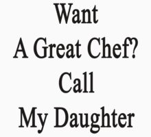 Want A Great Chef? Call My Daughter  by supernova23