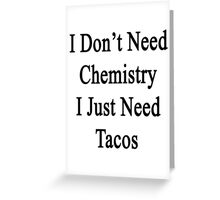 I Don't Need Chemistry I Just Need Tacos  Greeting Card