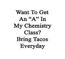 """Want To Get An """"A"""" In My Chemistry Class? Bring Tacos Everyday  Photographic Print"""
