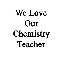 We Love Our Chemistry Teacher  Photographic Print