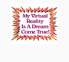 My Virtual Reality Is A Dream Come True! Unisex T-Shirt