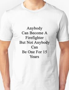 Anybody Can Become A Firefighter But Not Anybody Can Be One For 15 Years Unisex T-Shirt