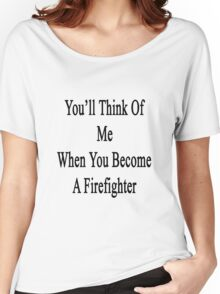 You'll Think Of Me When You Become A Firefighter Women's Relaxed Fit T-Shirt
