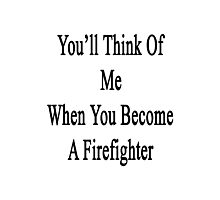 You'll Think Of Me When You Become A Firefighter Photographic Print