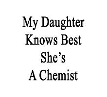 My Daughter Knows Best She's A Chemist Photographic Print
